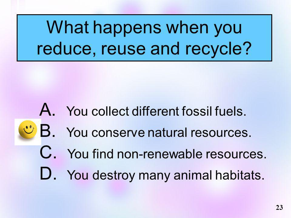 What happens when you reduce, reuse and recycle? 23 A. You collect different fossil fuels. B. You conserve natural resources. C. You find non-renewabl