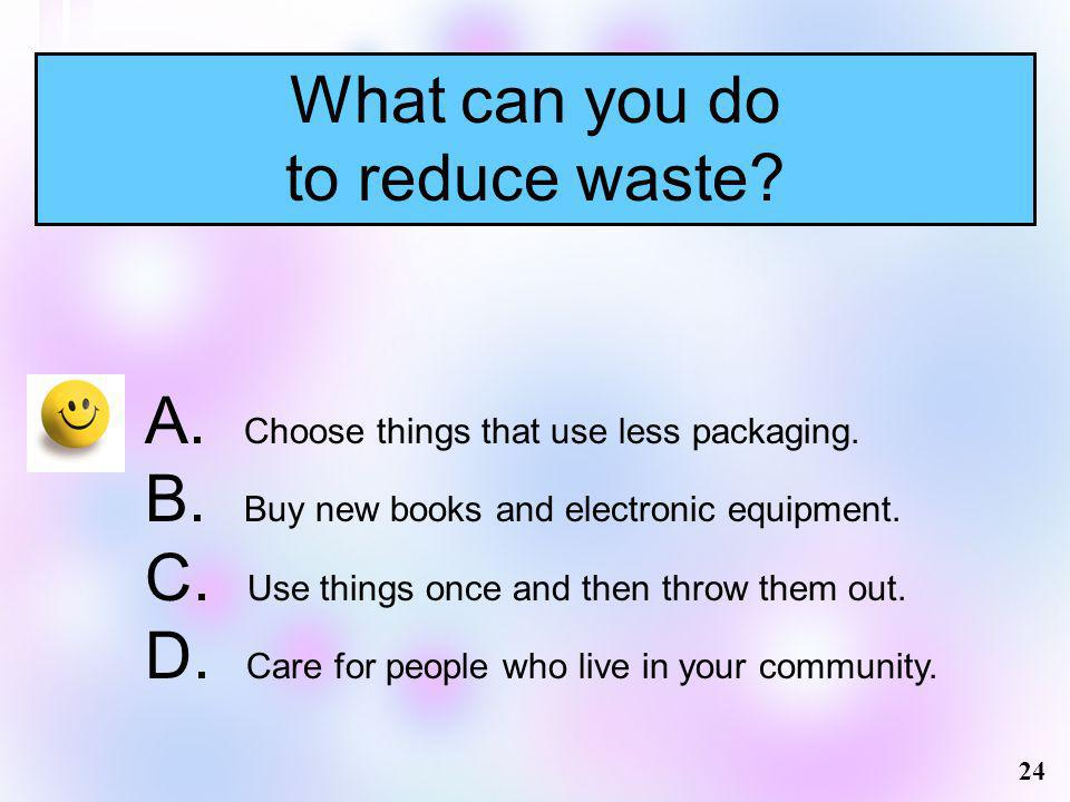 What can you do to reduce waste? 24 A. Choose things that use less packaging. B. Buy new books and electronic equipment. C. Use things once and then t