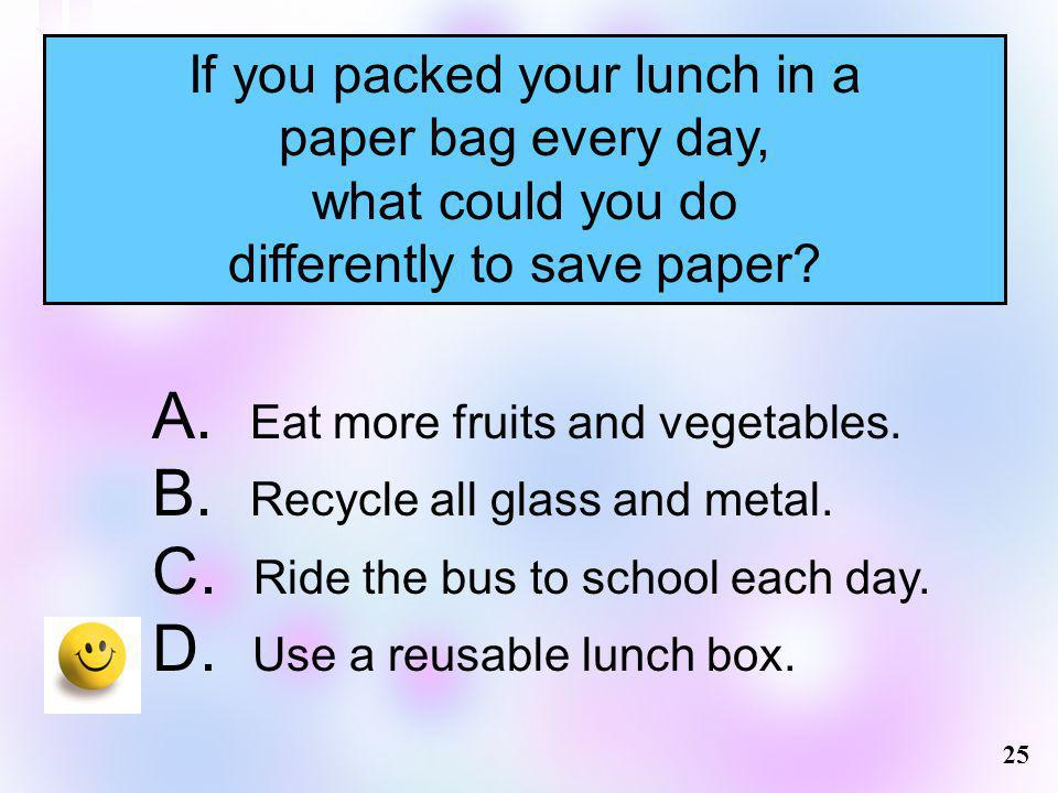 If you packed your lunch in a paper bag every day, what could you do differently to save paper? 25 A. Eat more fruits and vegetables. B. Recycle all g