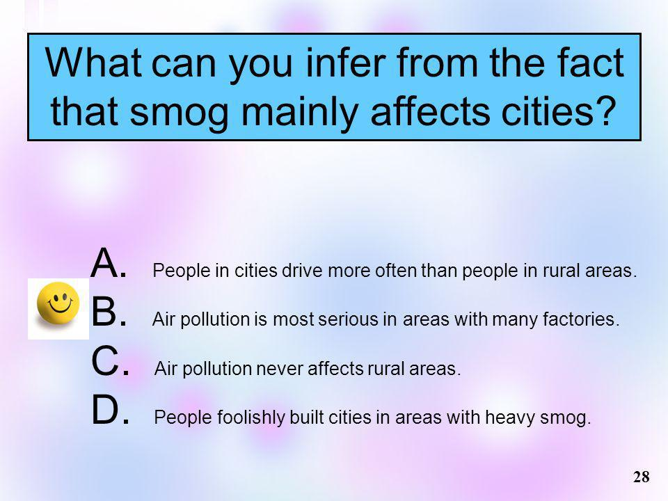 What can you infer from the fact that smog mainly affects cities? 28 A. People in cities drive more often than people in rural areas. B. Air pollution