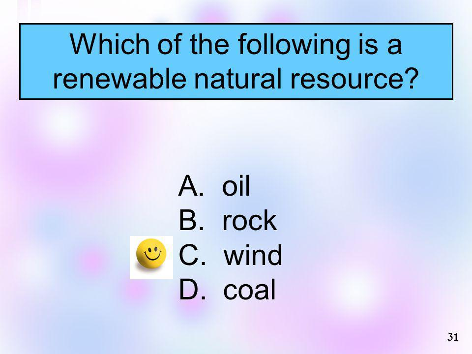 Which of the following is a renewable natural resource? A. oil B. rock C. wind D. coal 31
