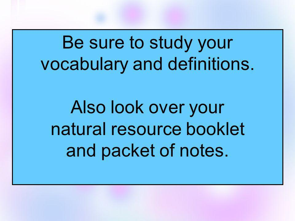 Be sure to study your vocabulary and definitions. Also look over your natural resource booklet and packet of notes.
