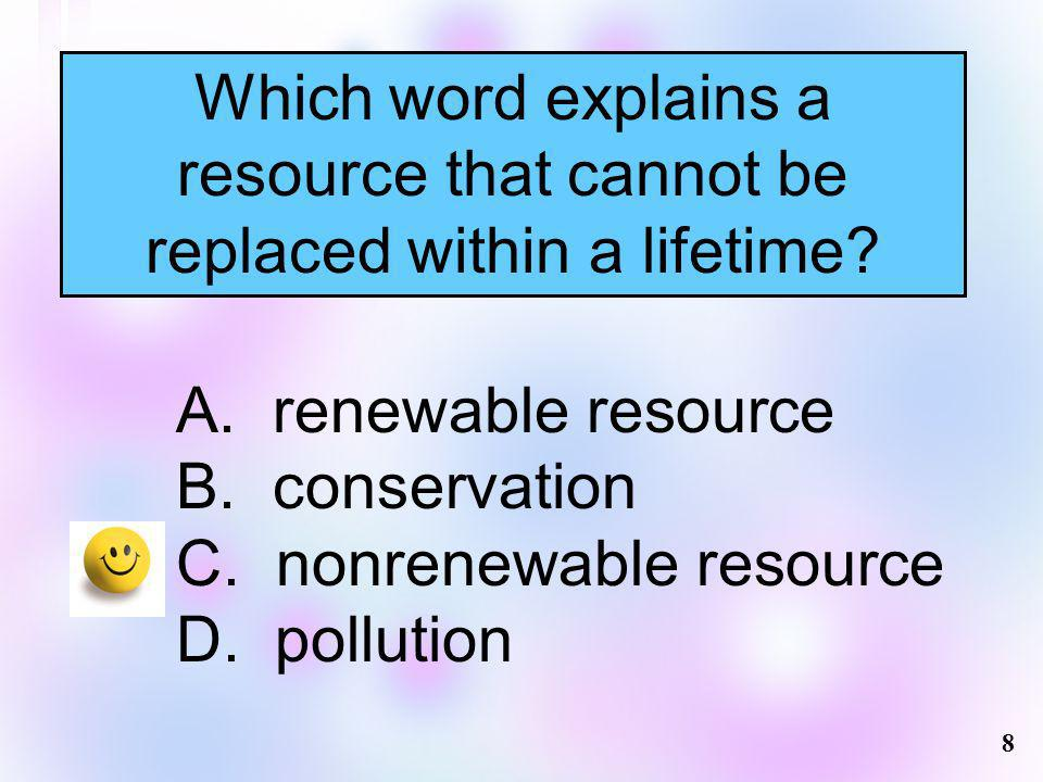 Which word explains a resource that cannot be replaced within a lifetime? A. renewable resource B. conservation C. nonrenewable resource D. pollution