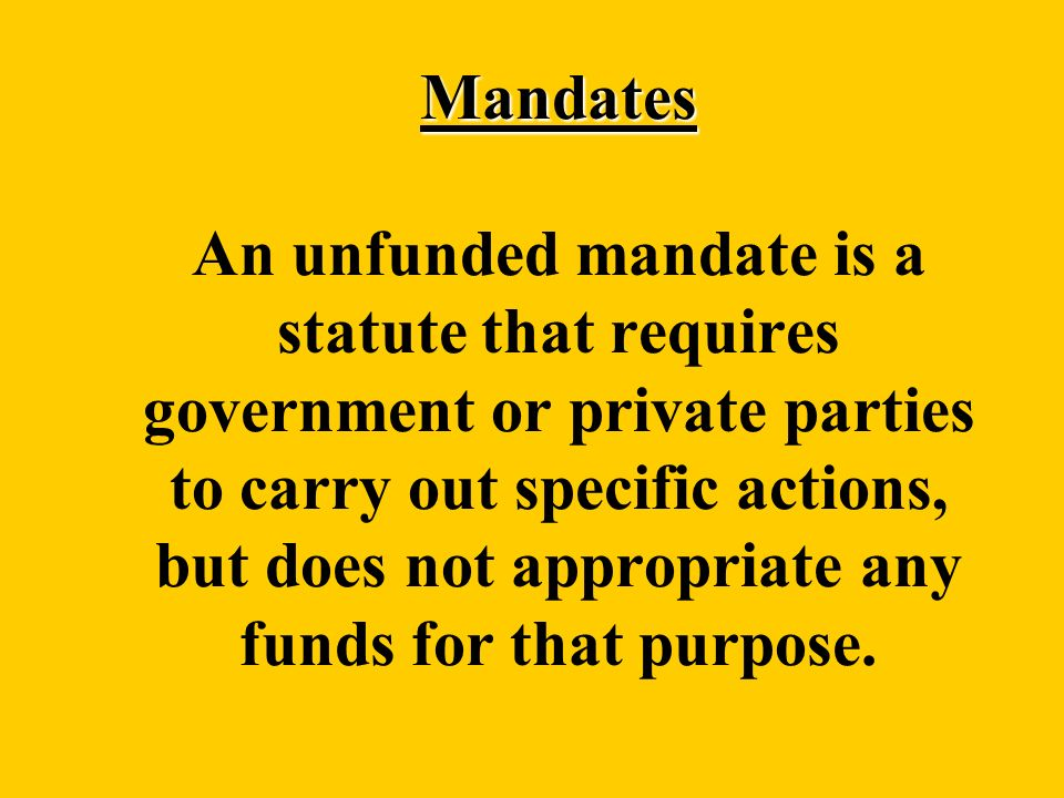 Mandates Mandates An unfunded mandate is a statute that requires government or private parties to carry out specific actions, but does not appropriate