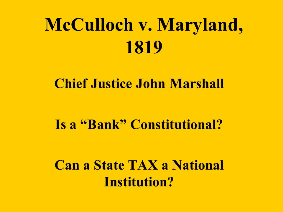 McCulloch v. Maryland, 1819 Chief Justice John Marshall Is a Bank Constitutional? Can a State TAX a National Institution?