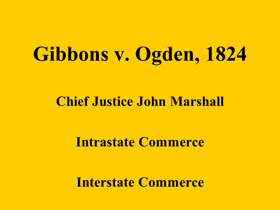 Gibbons v. Ogden, 1824 Chief Justice John Marshall Intrastate Commerce Interstate Commerce