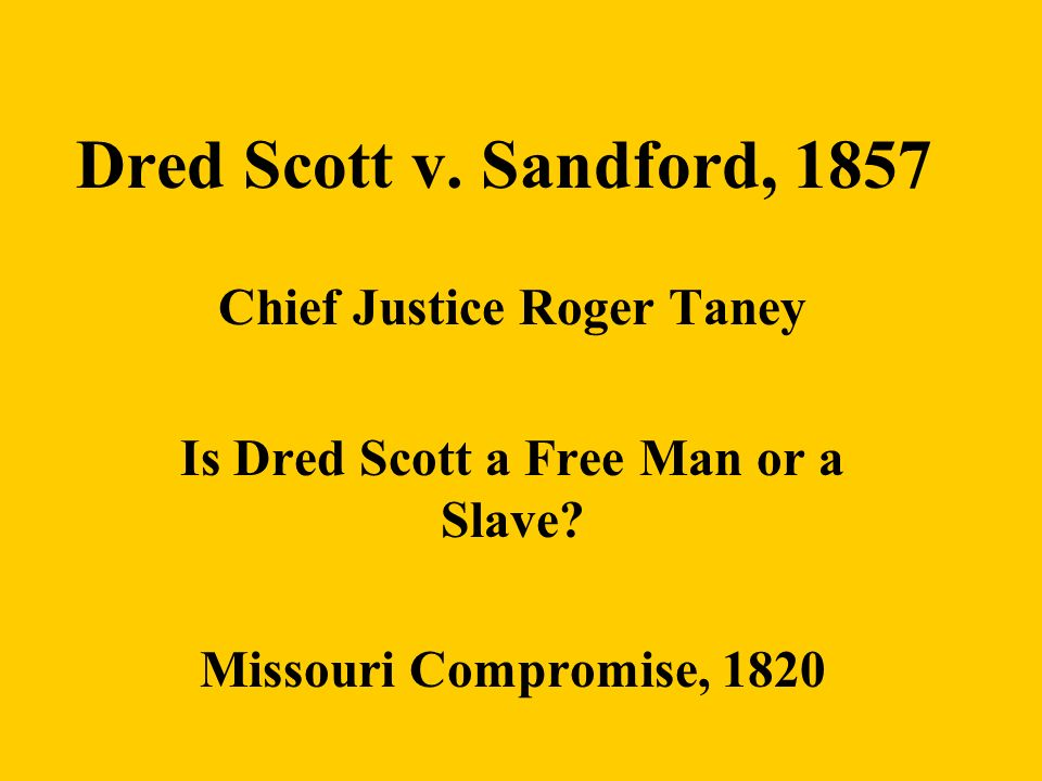 Dred Scott v. Sandford, 1857 Chief Justice Roger Taney Is Dred Scott a Free Man or a Slave? Missouri Compromise, 1820