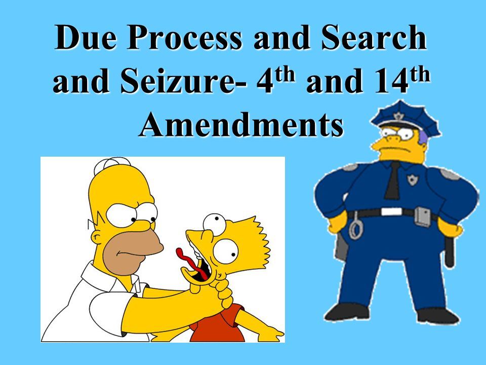 Due Process and Search and Seizure- 4 th and 14 th Amendments