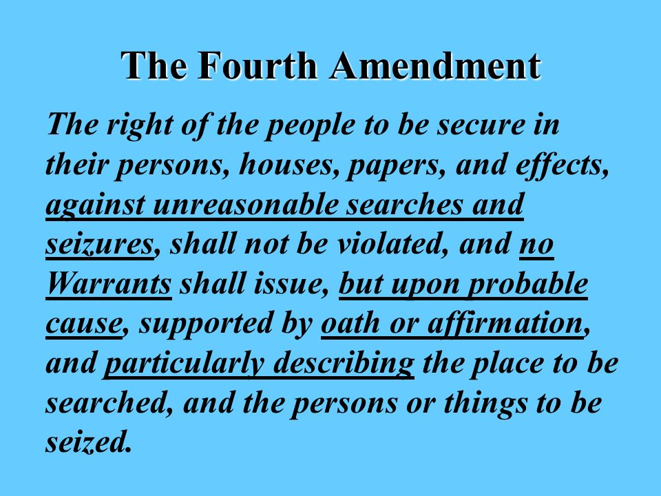 The Fourth Amendment The right of the people to be secure in their persons, houses, papers, and effects, against unreasonable searches and seizures, shall not be violated, and no Warrants shall issue, but upon probable cause, supported by oath or affirmation, and particularly describing the place to be searched, and the persons or things to be seized.