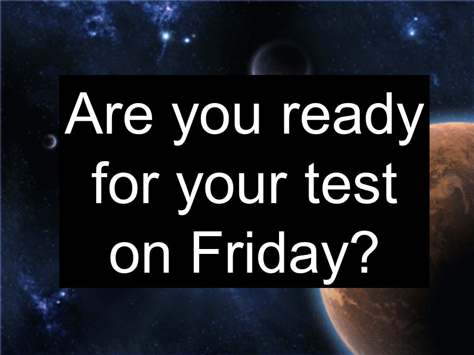 Are you ready for your test on Friday?
