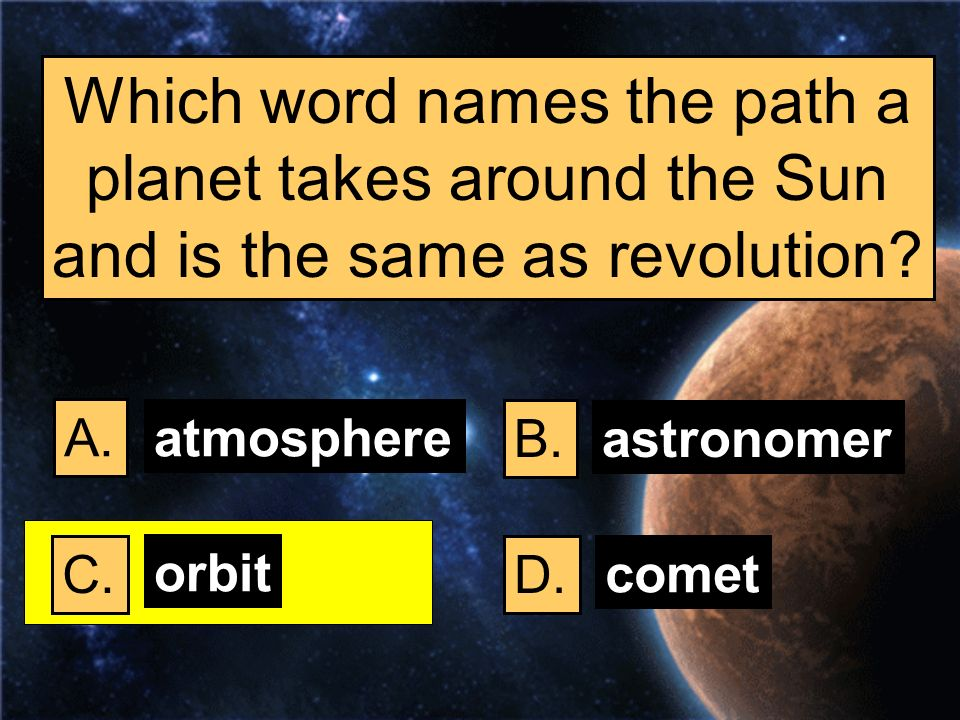 Which word names the path a planet takes around the Sun and is the same as revolution? A. B. C.D. atmosphere astronomer orbit comet