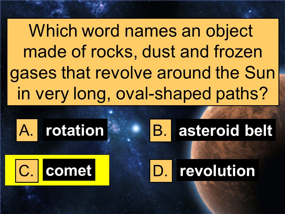 Which word names an object made of rocks, dust and frozen gases that revolve around the Sun in very long, oval-shaped paths? A. B. C.D. rotation aster
