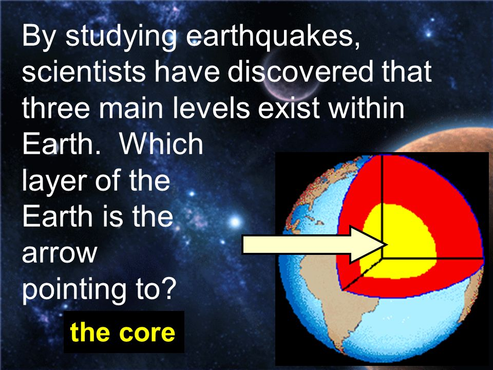 By studying earthquakes, scientists have discovered that three main levels exist within Earth. Which layer of the Earth is the arrow pointing to? the