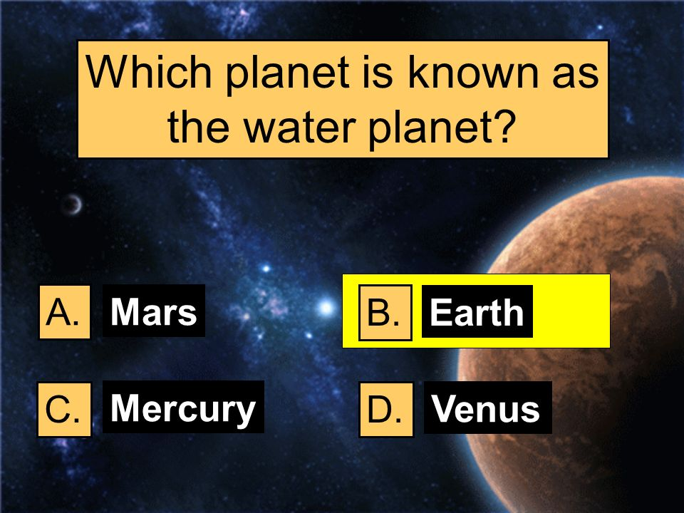 Which planet is known as the water planet? A. B. C.D. Mars Earth Mercury Venus