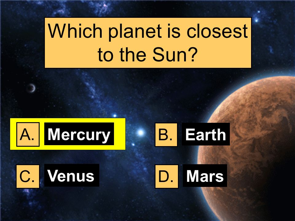 Which planet is closest to the Sun? A. B. C.D. Mercury Earth Venus Mars