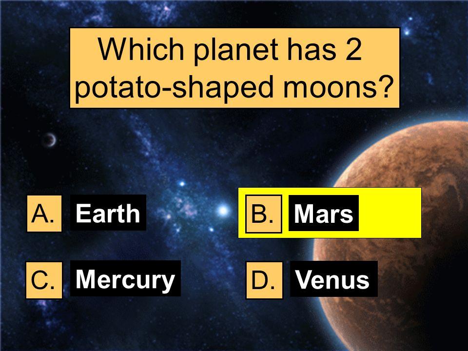 Which planet has 2 potato-shaped moons? A. B. C.D. Earth Mars Mercury Venus