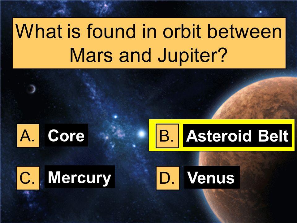 What is found in orbit between Mars and Jupiter? A. B. C.D. Core Asteroid Belt Mercury Venus