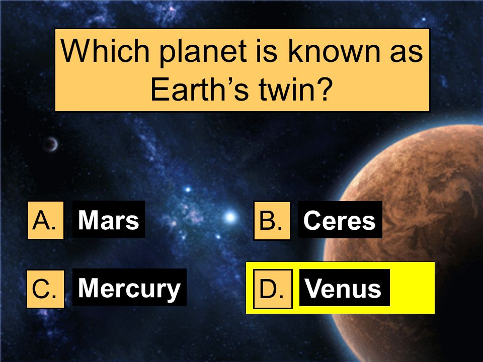 Which planet is known as Earths twin? A. B. C.D. Mars Ceres Mercury Venus
