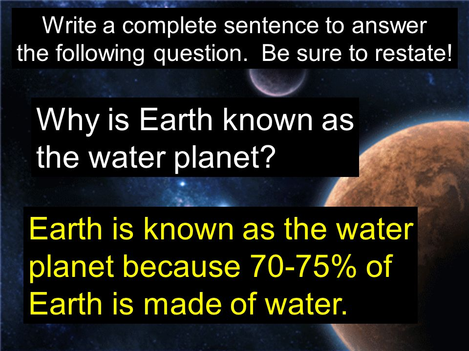 Write a complete sentence to answer the following question. Be sure to restate! Why is Earth known as the water planet? Earth is known as the water pl