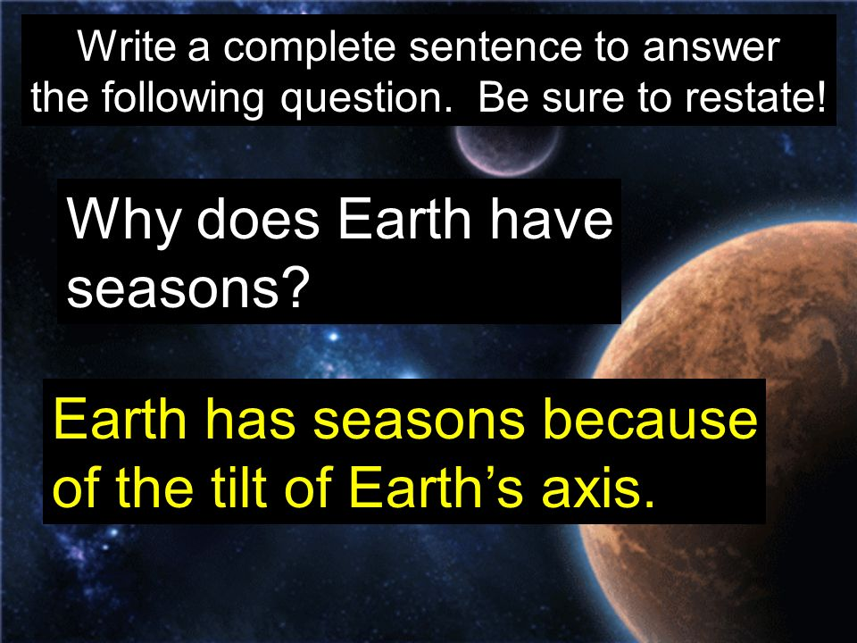 Write a complete sentence to answer the following question. Be sure to restate! Why does Earth have seasons? Earth has seasons because of the tilt of