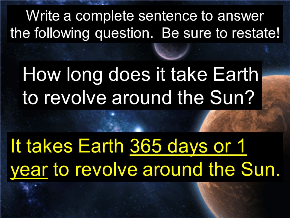 Write a complete sentence to answer the following question. Be sure to restate! How long does it take Earth to revolve around the Sun? It takes Earth
