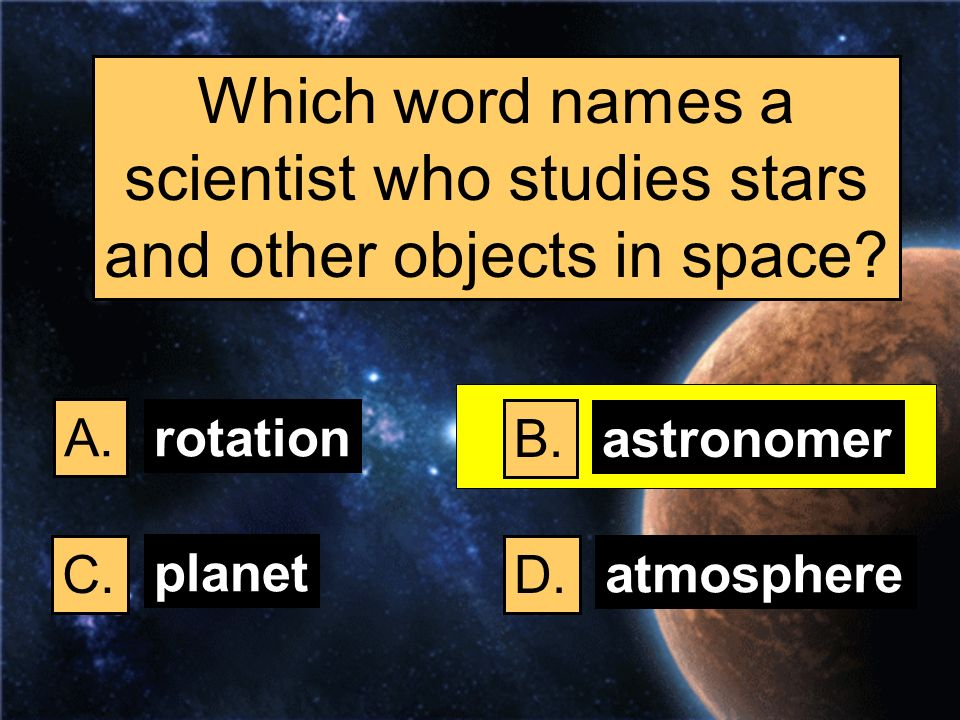 Which word names a scientist who studies stars and other objects in space? A. B. C.D. rotation astronomer planet atmosphere