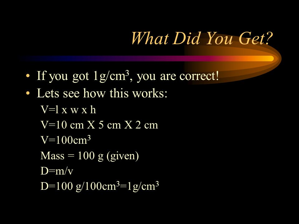 What Did You Get? If you got 1g/cm 3, you are correct! Lets see how this works: V=l x w x h V=10 cm X 5 cm X 2 cm V=100cm 3 Mass = 100 g (given) D=m/v