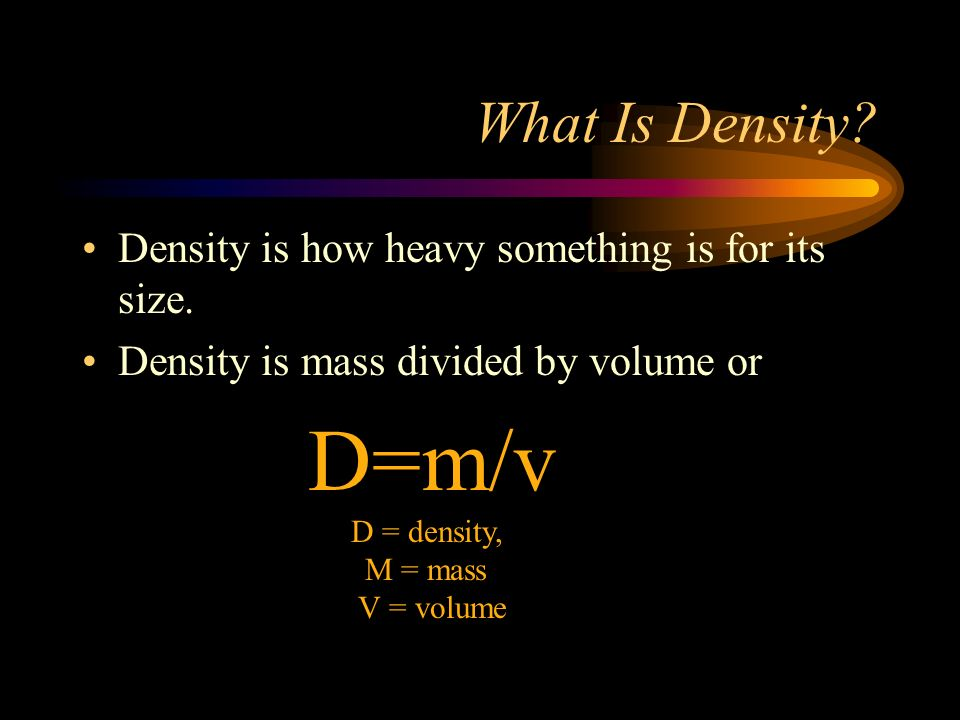 What Is Density? Density is how heavy something is for its size. Density is mass divided by volume or D=m/v D = density, M = mass V = volume