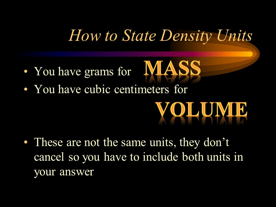 How to State Density Units You have grams for You have cubic centimeters for These are not the same units, they dont cancel so you have to include bot