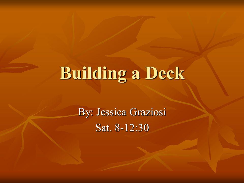 Building a Deck By: Jessica Graziosi Sat. 8-12:30