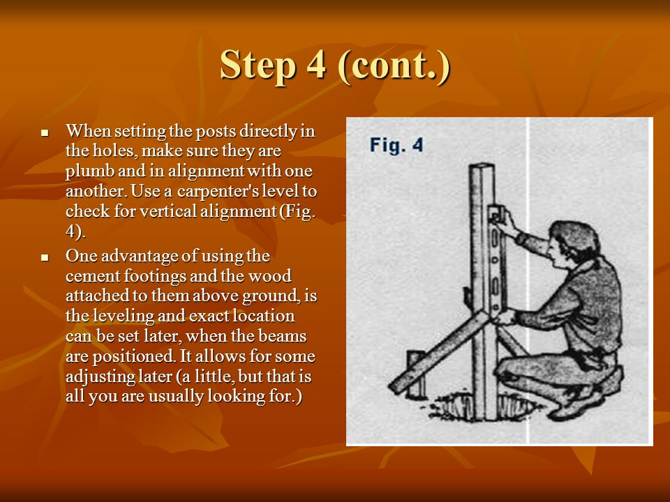 Step 4 (cont.) When setting the posts directly in the holes, make sure they are plumb and in alignment with one another. Use a carpenter's level to ch