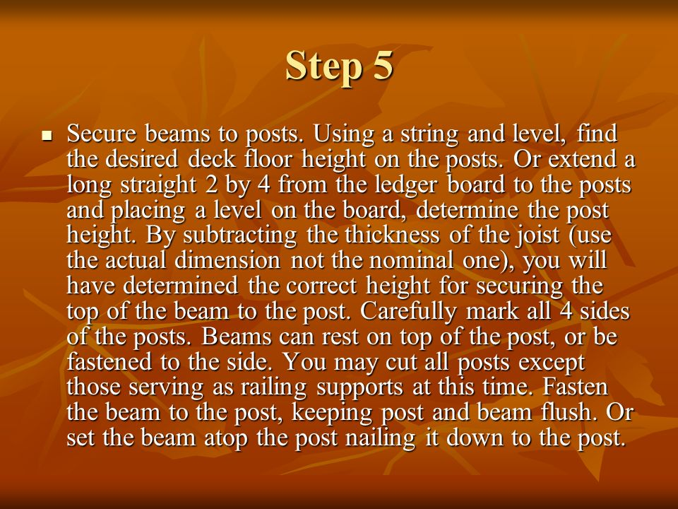 Step 5 Secure beams to posts. Using a string and level, find the desired deck floor height on the posts. Or extend a long straight 2 by 4 from the led