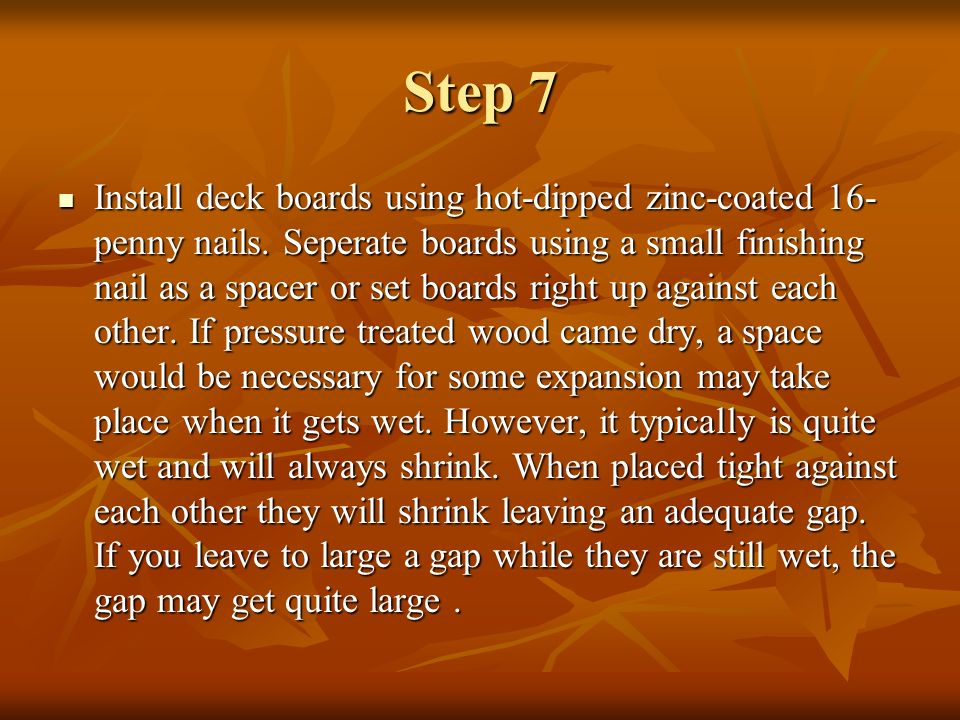 Step 7 Install deck boards using hot-dipped zinc-coated 16- penny nails. Seperate boards using a small finishing nail as a spacer or set boards right