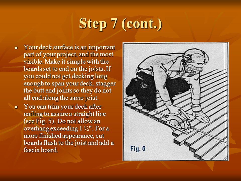 Step 7 (cont.) Your deck surface is an important part of your project, and the most visible. Make it simple with the boards set to end on the joists.