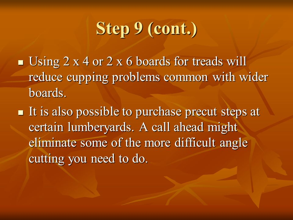 Step 9 (cont.) Using 2 x 4 or 2 x 6 boards for treads will reduce cupping problems common with wider boards. Using 2 x 4 or 2 x 6 boards for treads wi