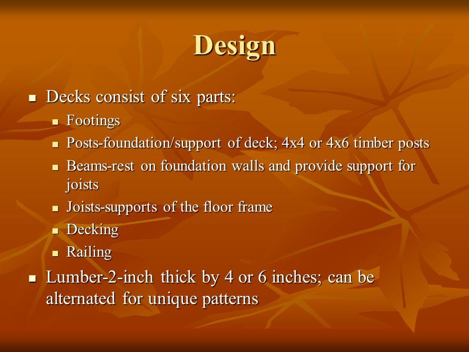 Design Decks consist of six parts: Decks consist of six parts: Footings Footings Posts-foundation/support of deck; 4x4 or 4x6 timber posts Posts-found