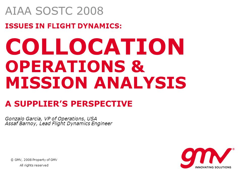 © GMV, 2008 Property of GMV All rights reserved ISSUES IN FLIGHT DYNAMICS: COLLOCATION OPERATIONS & MISSION ANALYSIS A SUPPLIERS PERSPECTIVE Gonzalo G