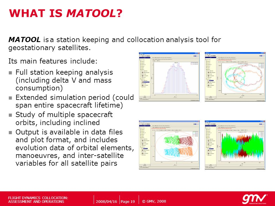 © GMV, 2008 WHAT IS MATOOL? MATOOL is geostationary satellites. Its main features include: Full station keeping analysis (including delta V and mass c