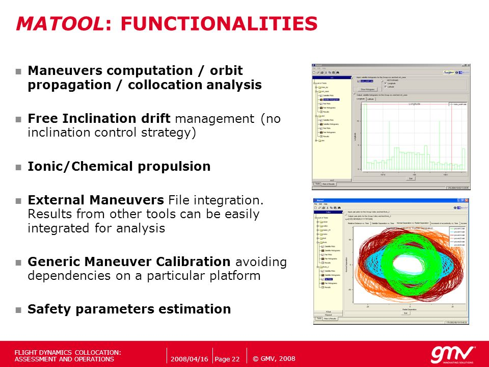 © GMV, 2008 MATOOL: FUNCTIONALITIES Maneuvers computation / orbit propagation / collocation analysis Free Inclination drift management (no inclination