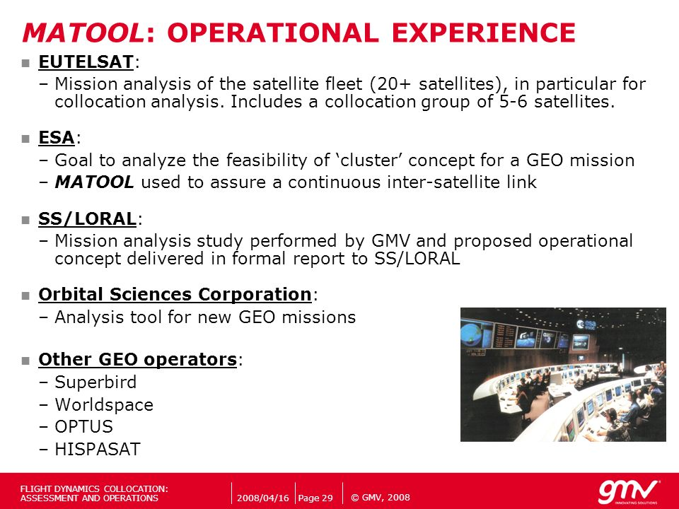 © GMV, 2008 MATOOL: OPERATIONAL EXPERIENCE EUTELSAT: –Mission analysis of the satellite fleet (20+ satellites), in particular for collocation analysis