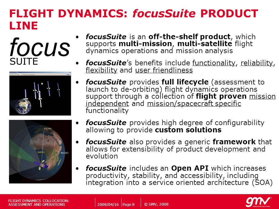© GMV, 2008 focusSuite is an off-the-shelf product, which supports multi-mission, multi-satellite flight dynamics operations and mission analysis focu