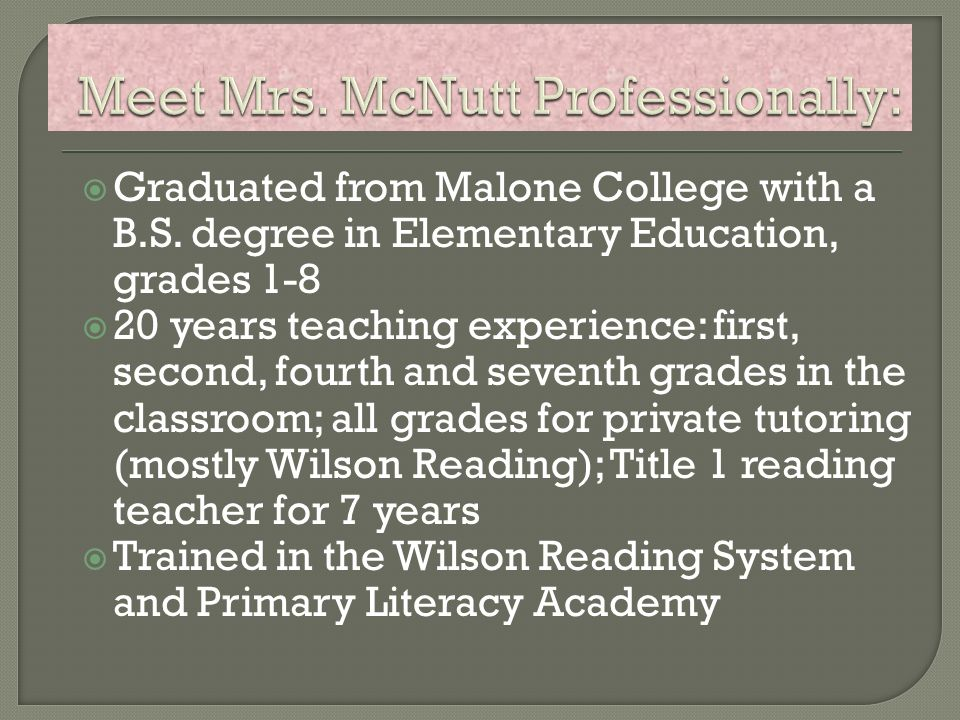 Graduated from Malone College with a B.S. degree in Elementary Education, grades 1-8 20 years teaching experience: first, second, fourth and seventh g