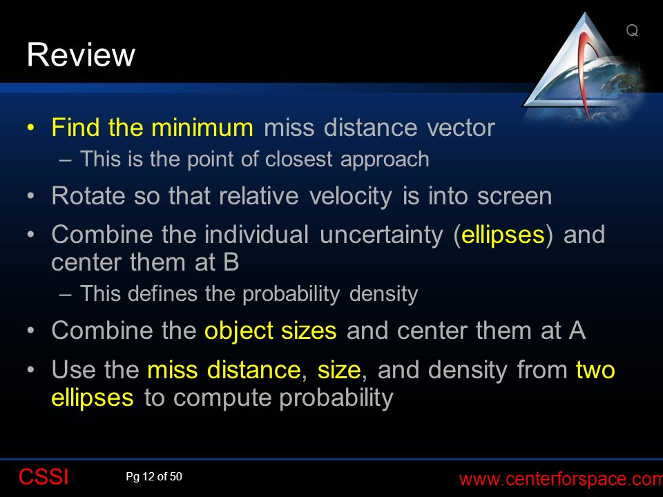 Pg 12 of 50 www.centerforspace.com CSSI Review Find the minimum miss distance vector –This is the point of closest approach Rotate so that relative ve