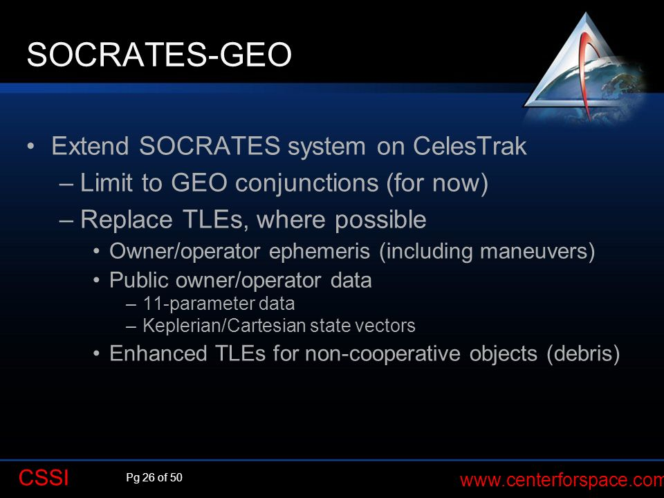 Pg 26 of 50 www.centerforspace.com CSSI SOCRATES-GEO Extend SOCRATES system on CelesTrak –Limit to GEO conjunctions (for now) –Replace TLEs, where pos