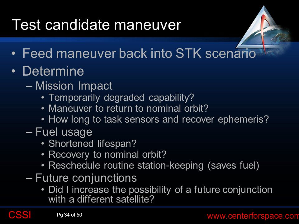 Pg 34 of 50 www.centerforspace.com CSSI Test candidate maneuver Feed maneuver back into STK scenario Determine –Mission Impact Temporarily degraded ca