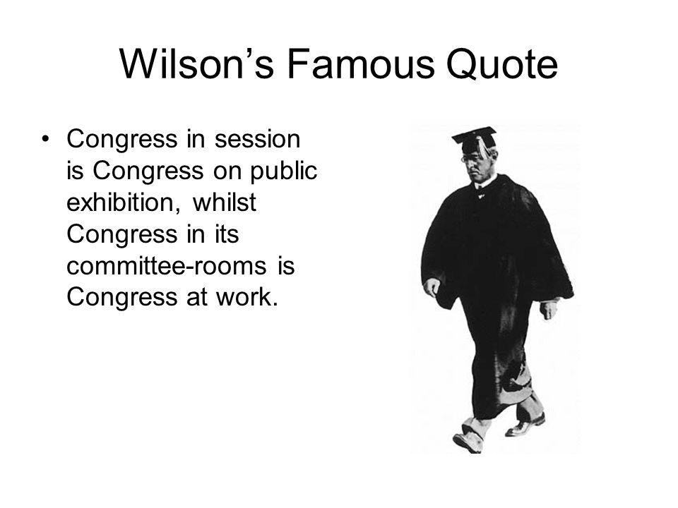 Wilsons Famous Quote Congress in session is Congress on public exhibition, whilst Congress in its committee-rooms is Congress at work.