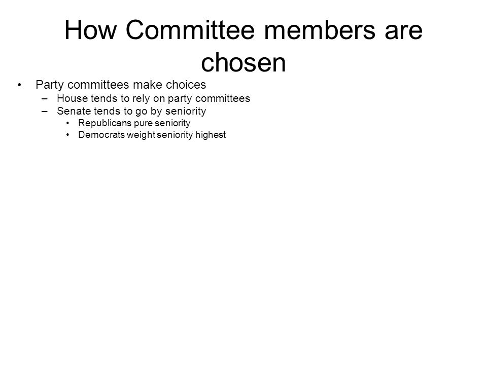 How Committee members are chosen Party committees make choices –House tends to rely on party committees –Senate tends to go by seniority Republicans p