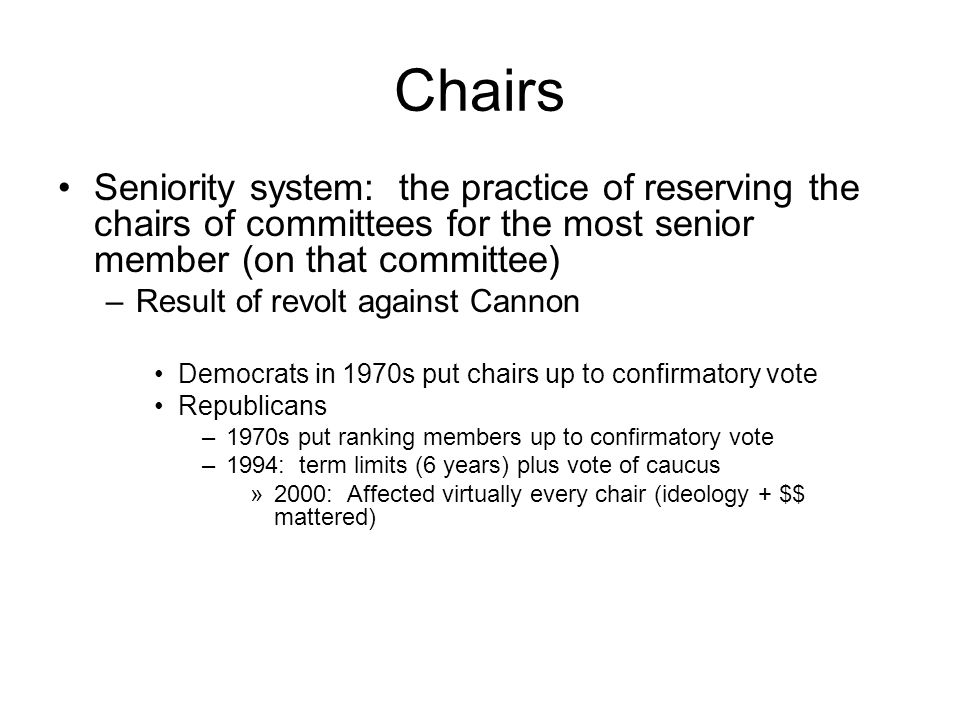 Chairs Seniority system: the practice of reserving the chairs of committees for the most senior member (on that committee) –Result of revolt against C