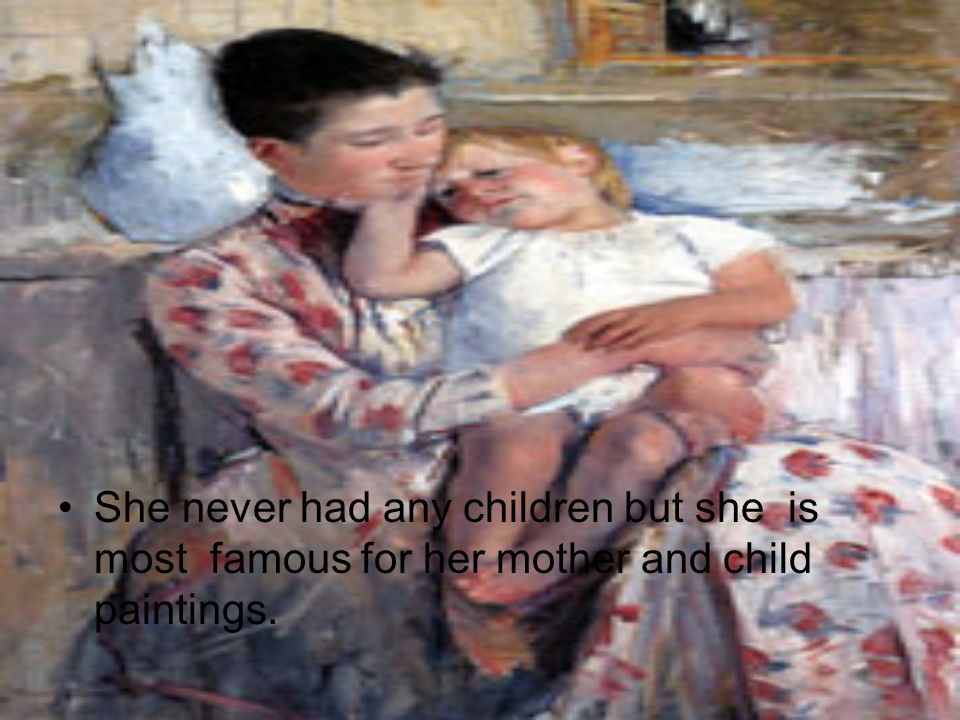 She never had any children but she is most famous for her mother and child paintings.