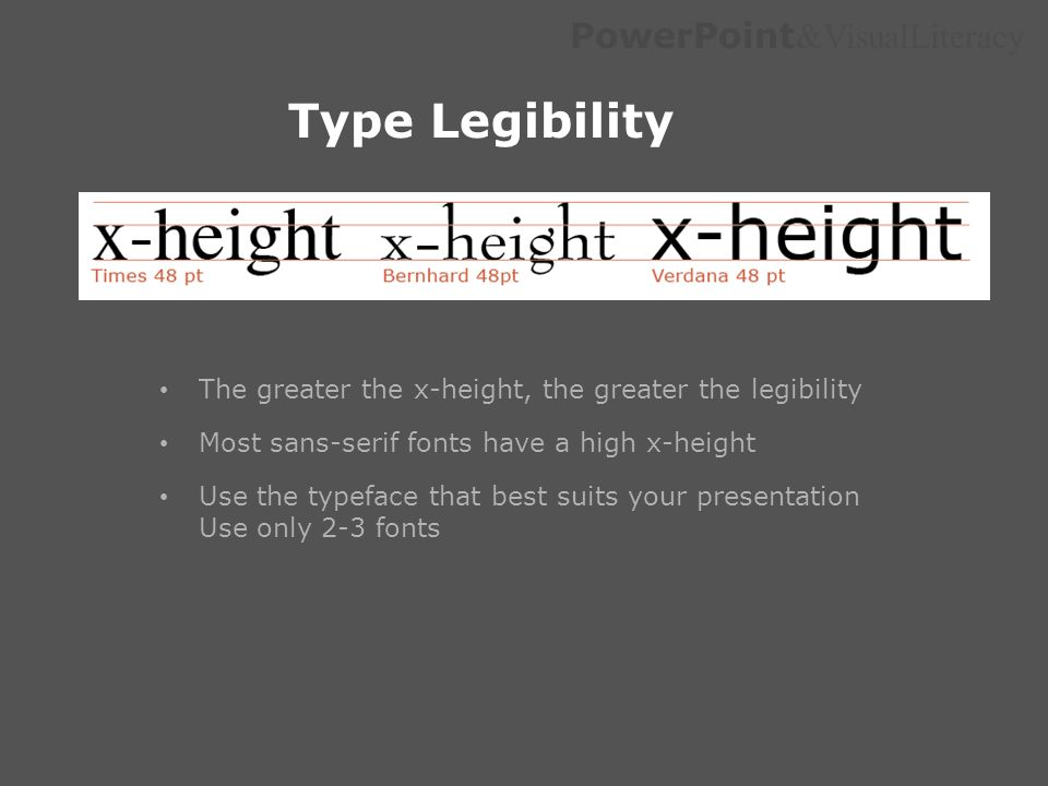 PowerPoint &VisualLiteracy Type Legibility The greater the x-height, the greater the legibility Most sans-serif fonts have a high x-height Use the typ